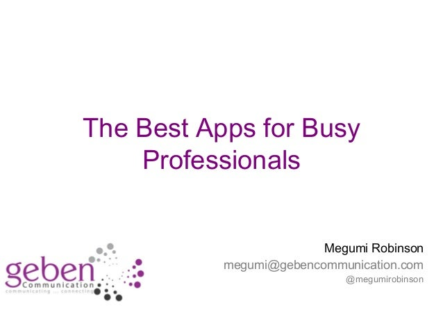 The Best Apps for Busy Professionals Megumi Robinson megumi@gebencommunication.com @megumirobinson