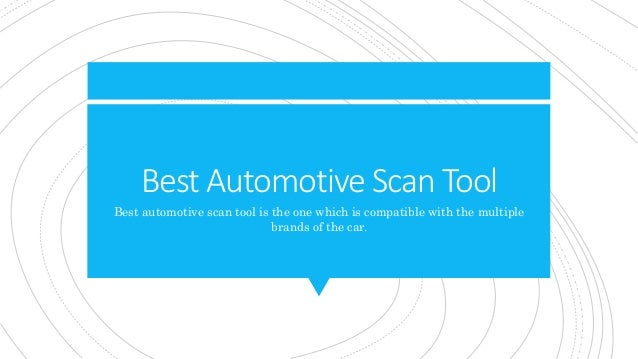 Best Automotive Scan Tool Best automotive scan tool is the one which is compatible with the multiple brands of the car.