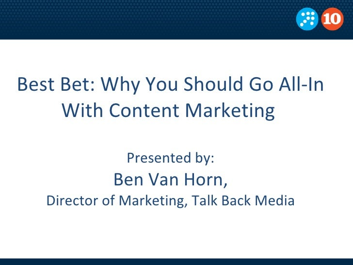 Best Bet: Why You Should Go All-In With Content Marketing  Presented by: Ben Van Horn, Director of Marketing, Talk Back Me...