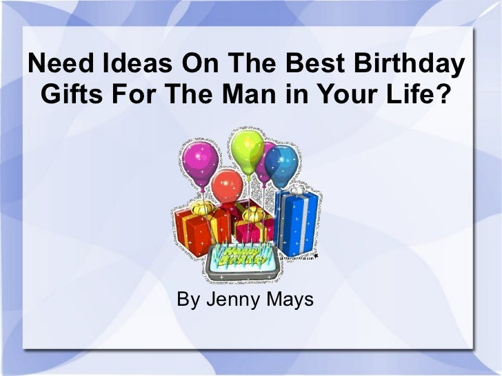 <ul>Need Ideas On The Best Birthday Gifts For The Man in Your Life? </ul>By Jenny Mays