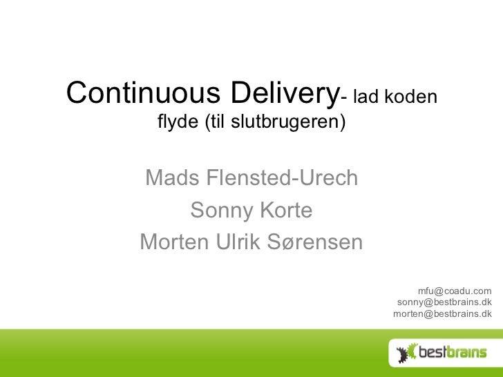 Continuous Delivery- lad koden       flyde (til slutbrugeren)     Mads Flensted-Urech         Sonny Korte     Morten Ulrik...