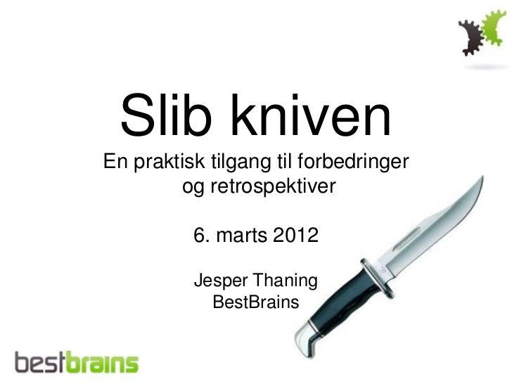 Slib knivenEn praktisk tilgang til forbedringer        og retrospektiver          6. marts 2012          Jesper Thaning   ...