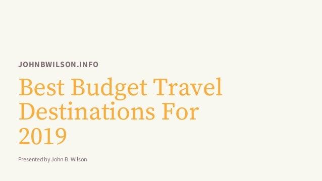 JOHNBWILSON.INFO Best Budget Travel Destinations For 2019 Presented by John B. Wilson