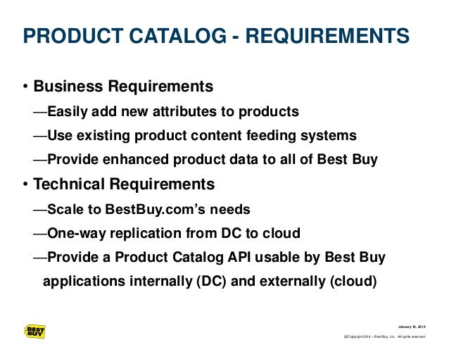 PRODUCT CATALOG - REQUIREMENTS • Business Requirements —Easily add new attributes to products —Use existing product conten...