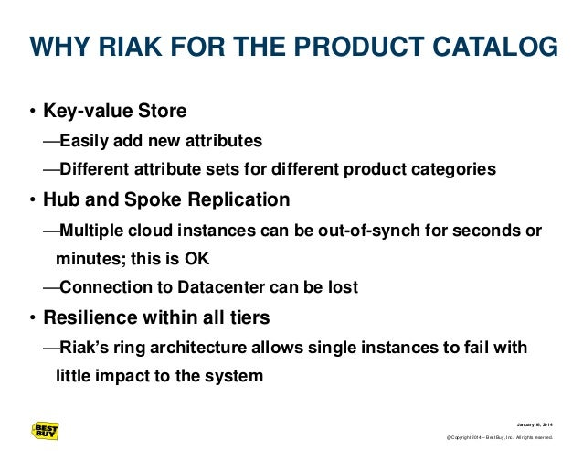 WHY RIAK FOR THE PRODUCT CATALOG • Key-value Store —Easily add new attributes —Different attribute sets for different prod...