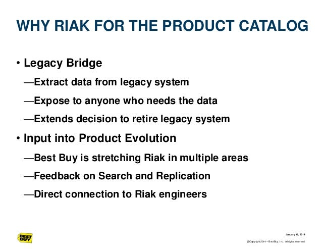 WHY RIAK FOR THE PRODUCT CATALOG • Legacy Bridge —Extract data from legacy system —Expose to anyone who needs the data —Ex...