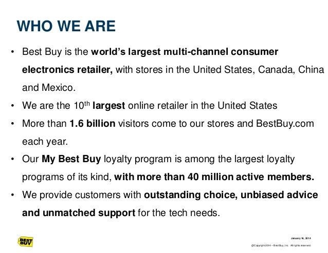 WHO WE ARE • Best Buy is the world's largest multi-channel consumer electronics retailer, with stores in the United States...
