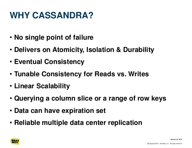WHY CASSANDRA? • No single point of failure  • Delivers on Atomicity, Isolation & Durability • Eventual Consistency • Tuna...