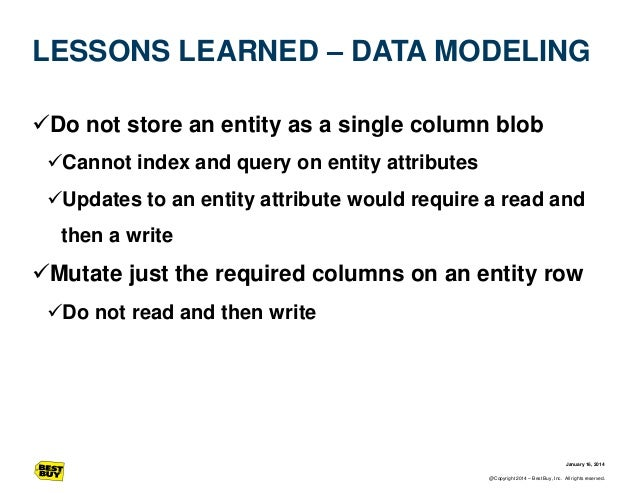 LESSONS LEARNED – DATA MODELING Do not store an entity as a single column blob Cannot index and query on entity attribut...