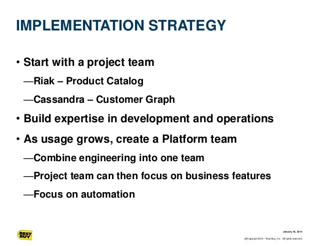 IMPLEMENTATION STRATEGY • Start with a project team —Riak – Product Catalog —Cassandra – Customer Graph  • Build expertise...