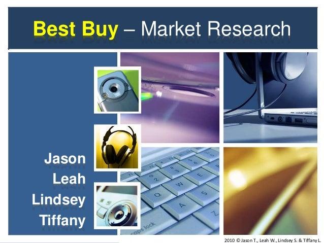 Best Buy – Market Research Jason Leah Lindsey Tiffany 2010 © Jason T., Leah W., Lindsey S. & Tiffany L.