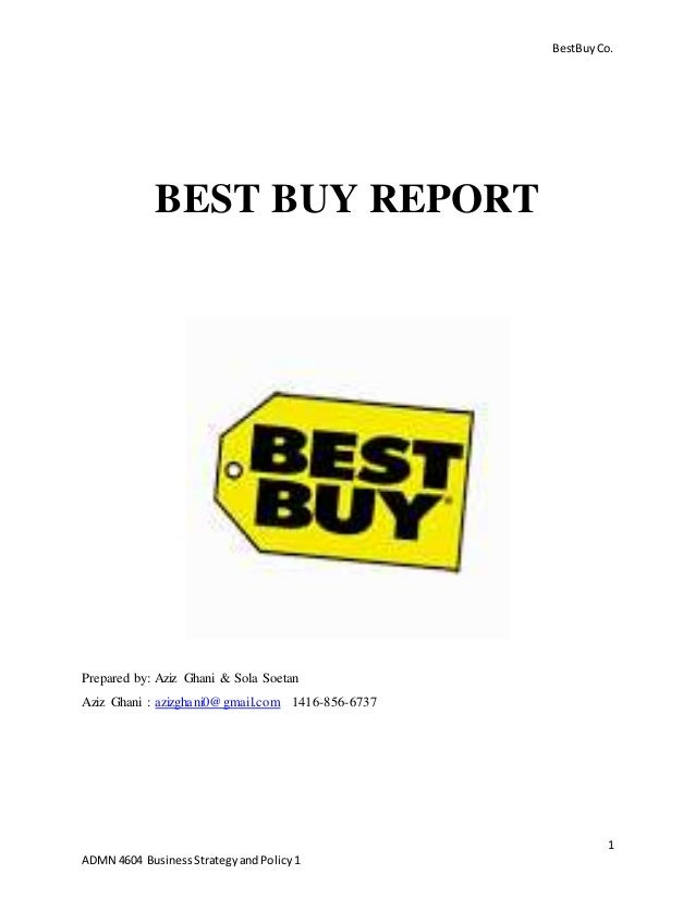 BestBuyCo. 1 ADMN 4604 BusinessStrategyandPolicy1 BEST BUY REPORT Prepared by: Aziz Ghani & Sola Soetan Aziz Ghani : azizg...