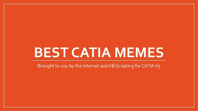 BEST CATIA MEMES Brought to you by the Internet andVB Scripting forCATIAV5