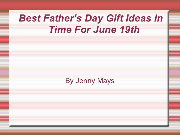 <ul><ul><li>Best Father's Day Gift Ideas In Time For June 19th </li></ul></ul>By Jenny Mays
