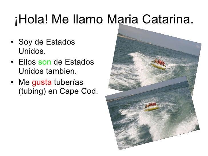 ¡Hola! Me llamo Maria Catarina. <ul><li>Soy de Estados Unidos. </li></ul><ul><li>Ellos  son  de Estados Unidos tambien. </...