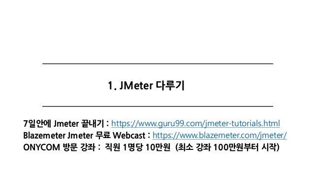 1. JMeter 다루기 7일안에 Jmeter 끝내기 : https://www.guru99.com/jmeter-tutorials.html Blazemeter Jmeter 무료 Webcast : https://www.bl...