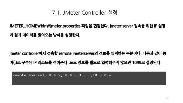 7.1. JMeter Controller 설정 40 remote_hosts=10.0.0.2,10.0.0.3,...,10.0.0.n