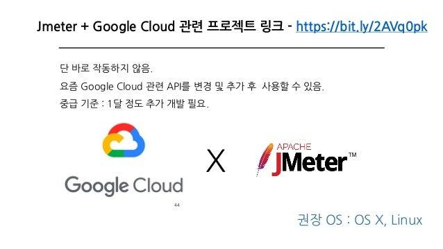 44 Jmeter + Google Cloud 관련 프로젝트 링크 - https://bit.ly/2AVq0pk X 권장 OS : OS X, Linux 단 바로 작동하지 않음. 요즘 Google Cloud 관련 API를 변...