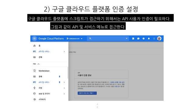 2) 구글 클라우드 플랫폼 인증 설정 4 8 구글 클라우드 플랫폼에 스크립트가 접근하기 위해서는 API 사용자 인증이 필요하다. 그림과 같이 API 및 서비스 메뉴로 접근한다
