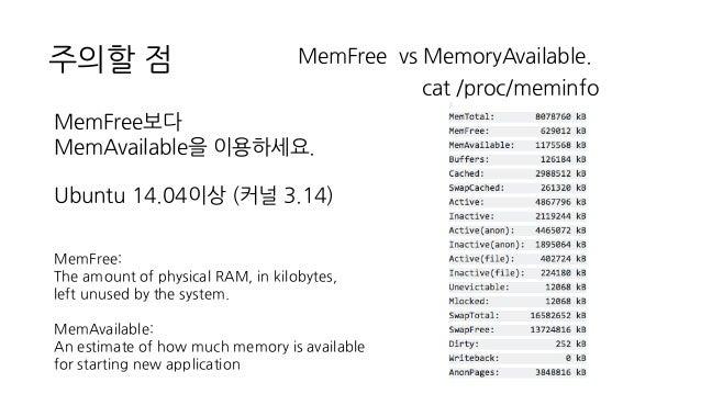 주의할 점 MemFree vs MemoryAvailable. cat /proc/meminfo MemFree보다 MemAvailable을 이용하세요. Ubuntu 14.04이상 (커널 3.14) MemFree: The a...