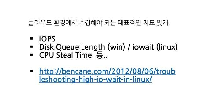 클라우드 환경에서 수집해야 되는 대표적인 지표 몇개. § IOPS § Disk Queue Length (win) / iowait (linux) § CPU Steal Time 등.. § http://bencane.com/...