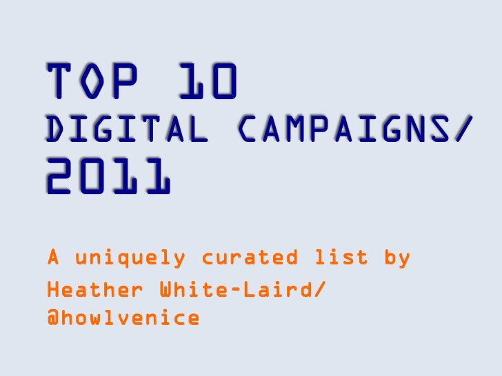 TOP 10DIGITAL CAMPAIGNS/2011A uniquely curated list byHeather White-Laird/@howlvenice