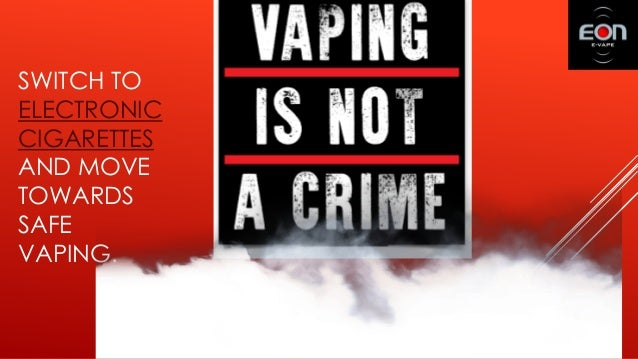 SWITCH TO ELECTRONIC CIGARETTES AND MOVE TOWARDS SAFE VAPING.