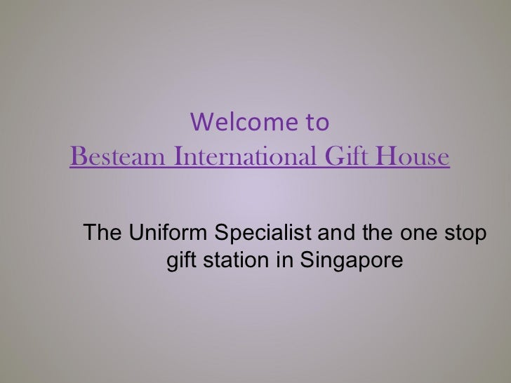 Welcome toBesteam International Gift House The Uniform Specialist and the one stop         gift station in Singapore
