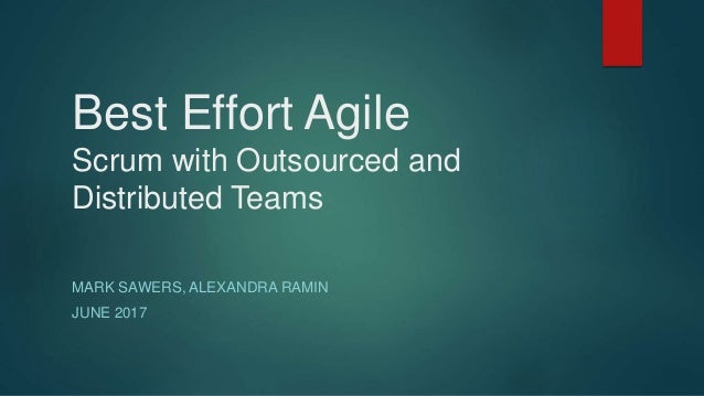 Best Effort Agile Scrum with Outsourced and Distributed Teams MARK SAWERS, ALEXANDRA RAMIN JUNE 2017
