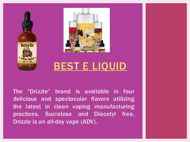 "BEST E LIQUID The ""Drizzle"" brand is available in four delicious and spectacular flavors utilizing the latest in clean vap..."