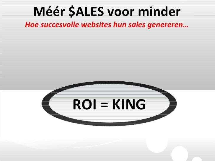 Méér $ALES voor minder Hoe succesvolle websites hun sales genereren… ROI = KING