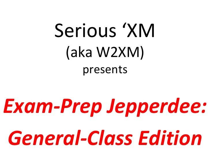 Serious 'XM      (aka W2XM)        presentsExam-Prep Jepperdee:General-Class Edition