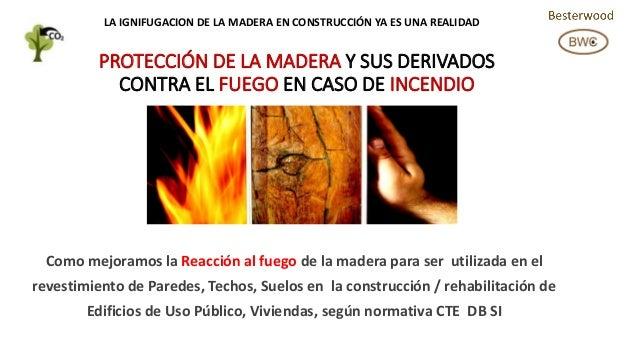 PROTECCIÓN DE LA MADERA Y SUS DERIVADOS CONTRA EL FUEGO EN CASO DE INCENDIO Como mejoramos la Reacción al fuego de la made...