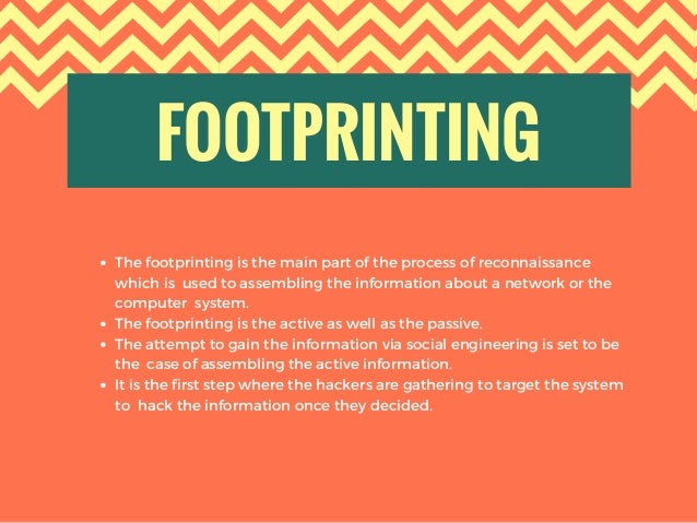 FOOTPRINTING The footprinting is the main part of the process of reconnaissance which is used to assembling the informati...