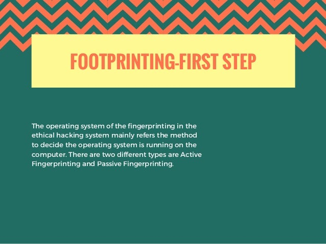 FOOTPRINTING-FIRST STEP The operating system of the fingerprinting in the ethical hacking system mainly refers the method ...