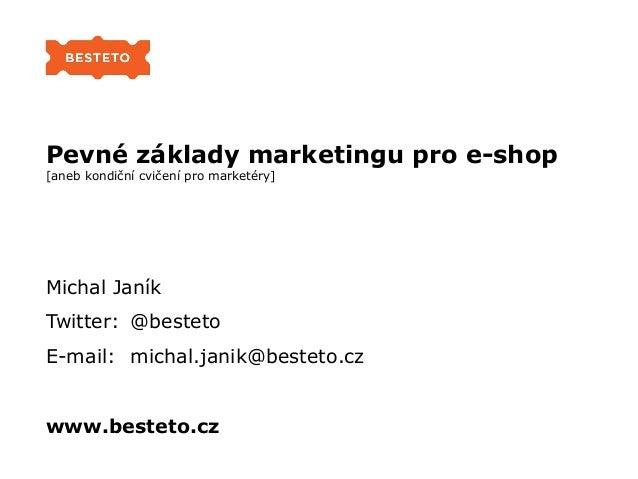 Pevné základy marketingu pro e-shop [aneb kondiční cvičení pro marketéry] Michal Janík Twitter: @besteto E-mail: michal.ja...