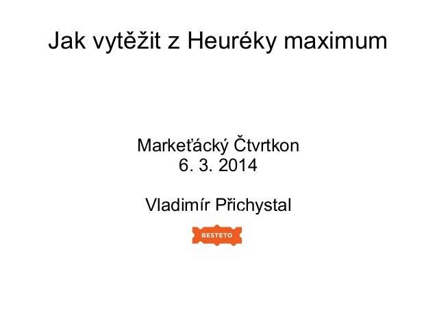 Jak vytěžit z Heuréky maximum  Markeťácký Čtvrtkon 6. 3. 2014 Vladimír Přichystal