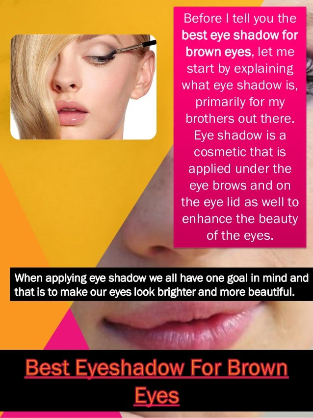 Before I tell you the best eye shadow for brown eyes, let me start by explaining what eye shadow is, primarily for my brot...