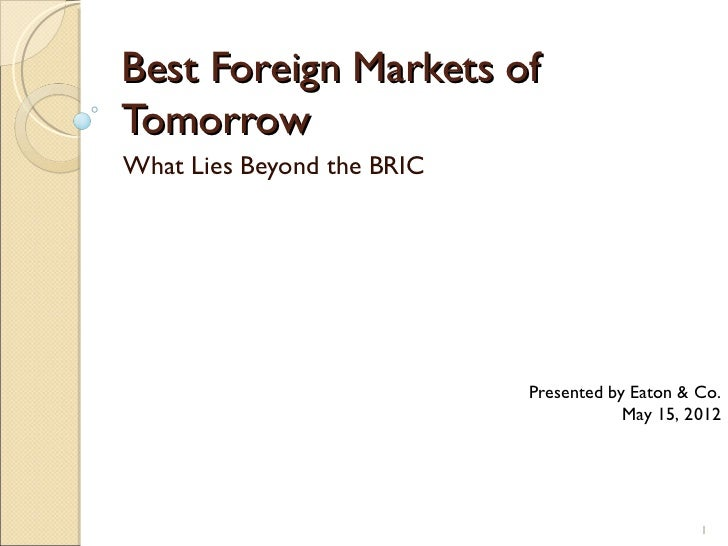 Best Foreign Markets ofTomorrowWhat Lies Beyond the BRIC                            Presented by Eaton & Co.              ...