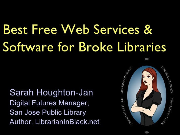 Best Free Web Services & Software for Broke Libraries Sarah Houghton-Jan Digital Futures Manager,  San Jose Public Library...