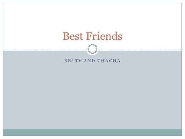 B E T T Y A N D C H A C H A Best Friends