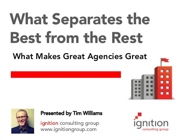 Presented by Tim Williams ignition consulting group www.ignitiongroup.com What Separates the Best from the Rest What Makes...