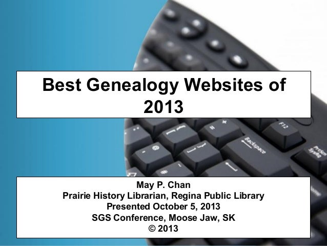 Best Genealogy Websites of 2013 May P. Chan Prairie History Librarian, Regina Public Library Presented October 5, 2013 SGS...