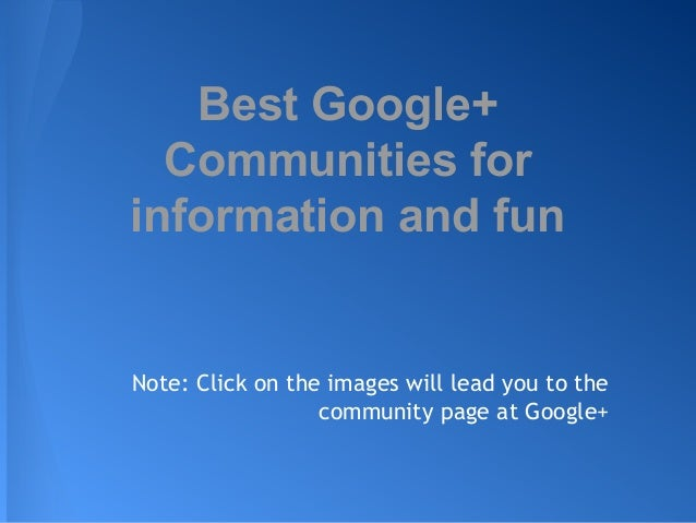Best Google+ Communities for information and fun  Note: Click on the images will lead you to the community page at Google+
