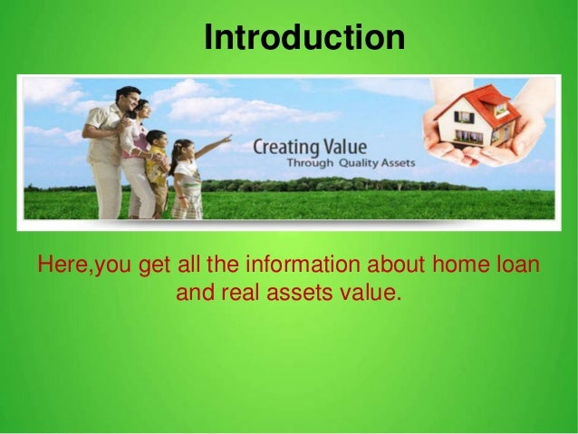 Introduction Here,you get all the information about home loan and real assets value.