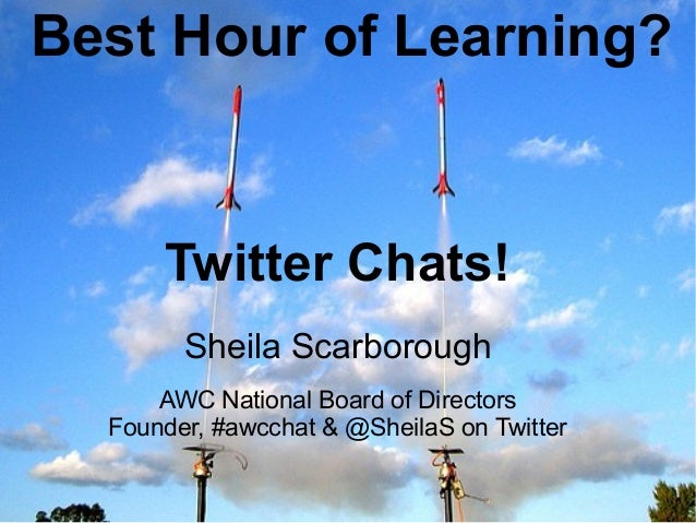 Best Hour of Learning?           Twitter Chats!           Sheila Scarborough         AWC National Board of Directors     F...