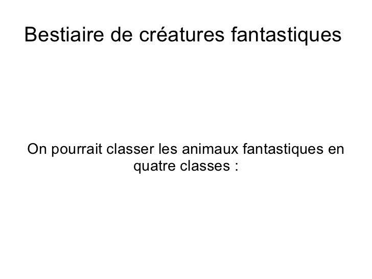 Bestiaire de créatures fantastiques  On pourrait classer les animaux fantastiques en quatre classes: