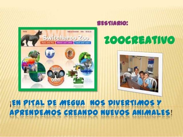 BESTIARIO:                    zoocreativo¡EN PITAL DE MEGUA NOS DIVERTIMOS YAPRENDEMOS CREANDO NUEVOS ANIMALES!