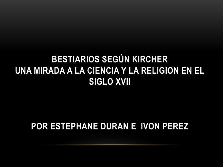 BESTIARIOS SEGÚN KIRCHERUNA MIRADA A LA CIENCIA Y LA RELIGION EN EL                SIGLO XVII   POR ESTEPHANE DURAN E IVON...
