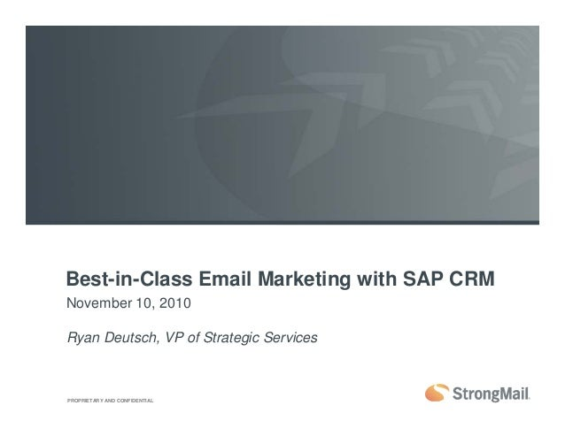 PROPRIETARY AND CONFIDENTIAL Best-in-Class Email Marketing with SAP CRM November 10, 2010 Ryan Deutsch, VP of Strategic Se...